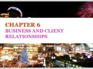 CHAPTER 6 BUSINESS AND CLIENT RELATIONSHIPS Stakeholders and