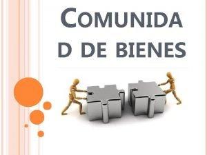 COMUNIDA D DE BIENES CONCEPTO Una comunidad de