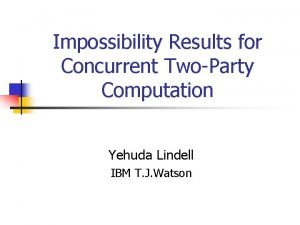 Impossibility Results for Concurrent TwoParty Computation Yehuda Lindell