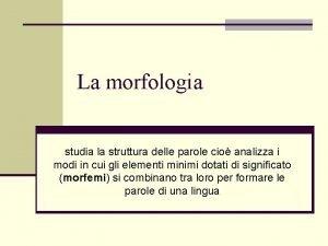 La morfologia studia la struttura delle parole cio