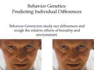 Behavior Genetics Predicting Individual Differences Behavior Geneticists study