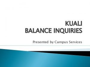 KUALI BALANCE INQUIRIES Presented by Campus Services Available