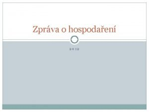 Zprva o hospodaen 2012 Zprva o hospodaen za