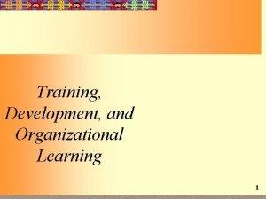 Training Development and Organizational Learning 1 Training Development