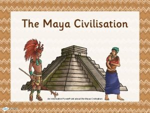 An informative Power Point about the Maya Civilisation
