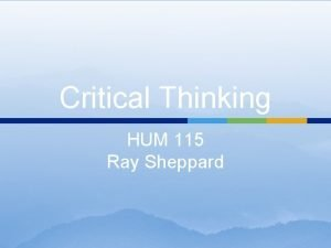 Critical Thinking HUM 115 Ray Sheppard CRITICAL THINKING