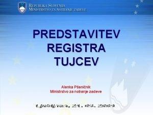 PREDSTAVITEV REGISTRA TUJCEV Alenka Peninik Ministrstvo za notranje