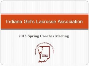 Indiana Girls Lacrosse Association 2013 Spring Coaches Meeting