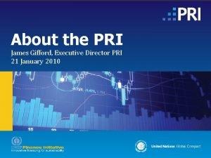 About the PRI James Gifford Executive Director PRI