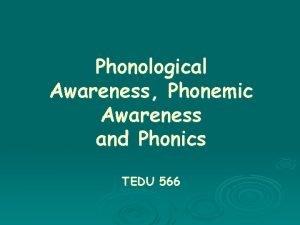 Phonological Awareness Phonemic Awareness and Phonics TEDU 566