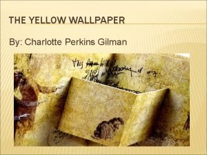 THE YELLOW WALLPAPER By Charlotte Perkins Gilman Charlotte