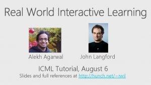 Alekh Agarwal John Langford ICML Tutorial August 6