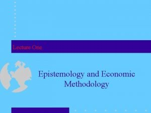 Lecture One Epistemology and Economic Methodology Epistemology Questions