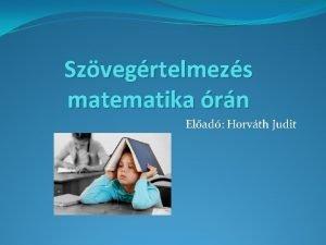 Szvegrtelmezs matematika rn Elad Horvth Judit Tartalom Kutatsi