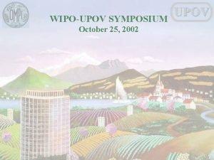 WIPOUPOV SYMPOSIUM October 25 2002 UPOV WIPOUPOV SYMPOSIUM