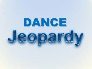 DANCE DANCE JEOPARDY DANCE Jeopardy is a team