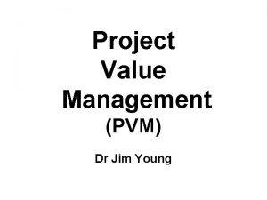 Project Value Management PVM Dr Jim Young Jim