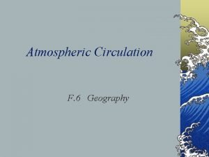 Atmospheric Circulation F 6 Geography 1 Atmospheric circulation