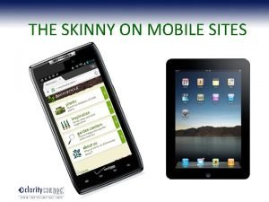 THE SKINNY ON MOBILE SITES Here to stay