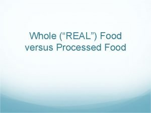 Whole REAL Food versus Processed Food Topic Whole