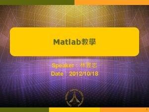 Matlab Speaker Date 20121018 1 Outline MATLAB Matlab
