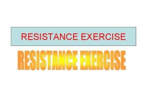 RESISTANCE EXERCISE RESISTANCE EXERCISE Definition Resistance exercise is