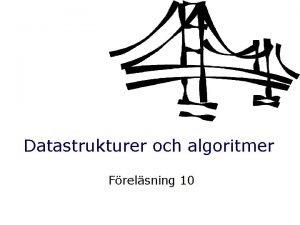 Datastrukturer och algoritmer Frelsning 10 Datastrukturer och algoritmer