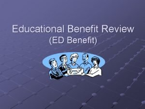 Educational Benefit Review ED Benefit Educational Benefit Purpose