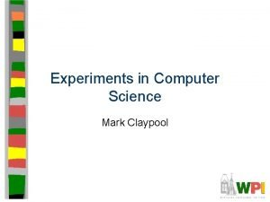 Experiments in Computer Science Mark Claypool Introduction Some