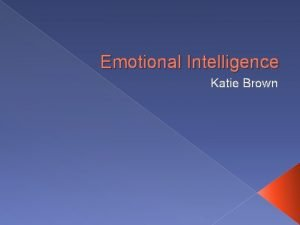 Emotional Intelligence Katie Brown OVERVIEW Definition of Emotional