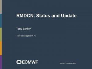 RMDCN Status and Update Tony Bakker Tony bakkerecmwf