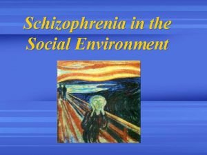 Schizophrenia in the Social Environment Objectives Describe schizophrenia