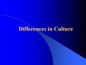 Differences in Culture Differences in Culture Societies differ