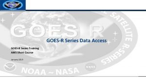 GOESR Series Data Access GOESR Series Training AMS