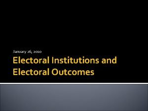 January 26 2010 Electoral Institutions and Electoral Outcomes