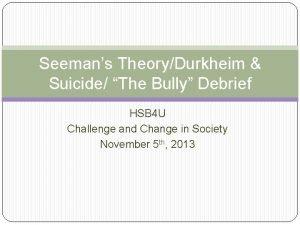 Seemans TheoryDurkheim Suicide The Bully Debrief HSB 4