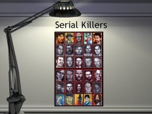 Serial Killers Serial Killers Kill three or more