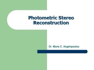 Photometric Stereo Reconstruction Dr Maria E Angelopoulou Photometric