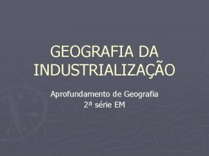 GEOGRAFIA DA INDUSTRIALIZAO Aprofundamento de Geografia 2 srie