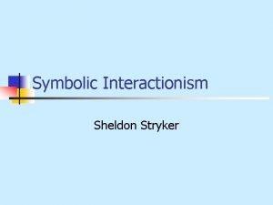 Symbolic Interactionism Sheldon Stryker Introduction n n Symbolic