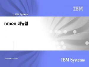 IBM Systems nmon 2008 IBM Corporation IBM Systems