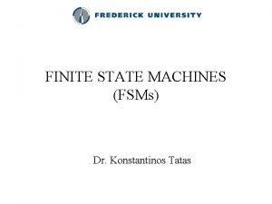 FINITE STATE MACHINES FSMs Dr Konstantinos Tatas Finite