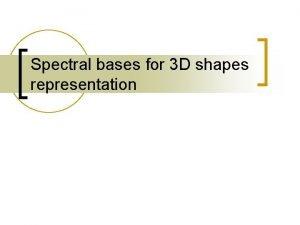 Spectral bases for 3 D shapes representation Spectral
