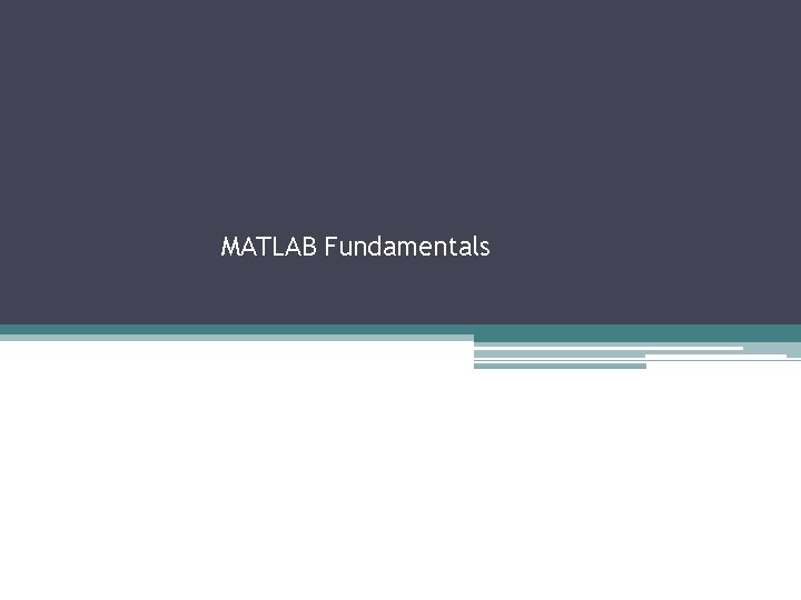 MATLAB Fundamentals The MATLAB Environment MATLAB uses three