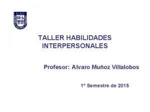 TALLER HABILIDADES INTERPERSONALES Profesor Alvaro Muoz Villalobos 1