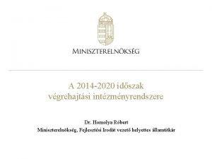 A 2014 2020 idszak vgrehajtsi intzmnyrendszere Dr Homolya