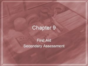 Chapter 9 First Aid Secondary Assessment Secondary Assessment
