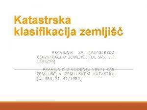 Katastrska klasifikacija zemlji PRAVILNIK ZA KATASTRSKO KLASIFIKACIJO ZEMLJI