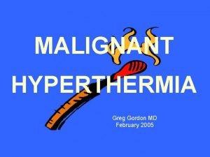 MALIGNANT HYPERTHERMIA Greg Gordon MD February 2005 Malignant