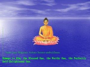 Namo tassa Bhagavato Arahato Sammsambuddhassa Homage to Him